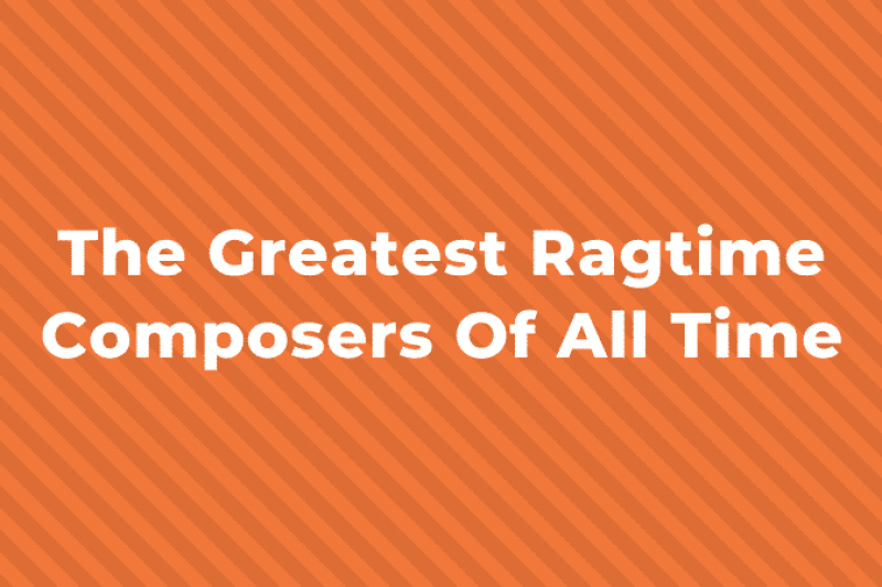 11 Greatest Ragtime Composers you Should Know